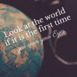 Look at the World if it is the first Time you open your Eyes.